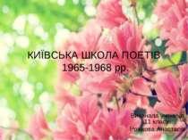 КИЇВСЬКА ШКОЛА ПОЕТІВ 1965-1968 рр. Виконала учениця 11 класу Рожкова Анастасія