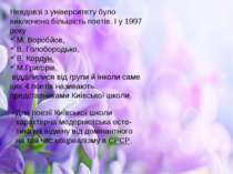 Невдовзі з університету було виключено більшість поетів. І у 1997 року М. Вор...