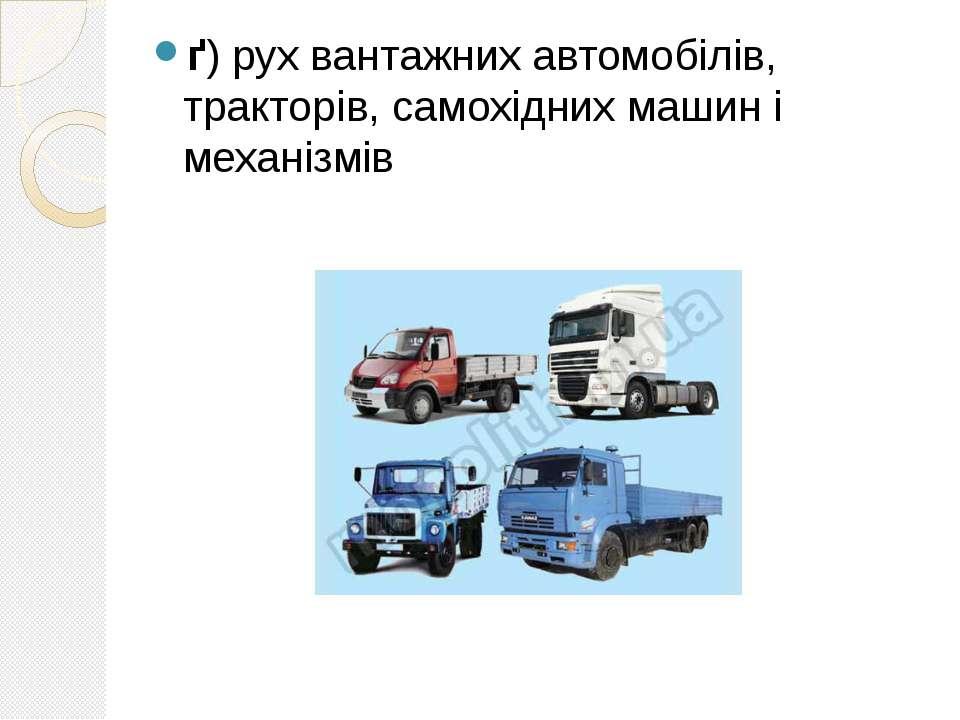 ґ) рух вантажних автомобілів, тракторів, самохідних машин і механізмів