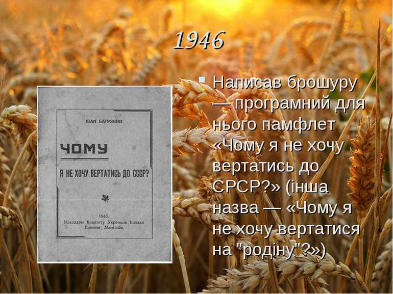 1946 Написав брошуру — програмний для нього памфлет «Чому я не хочу вертатись...