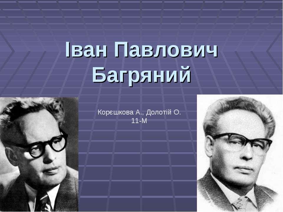 Іван Павлович Багряний Корєшкова А., Долотій О. 11-М