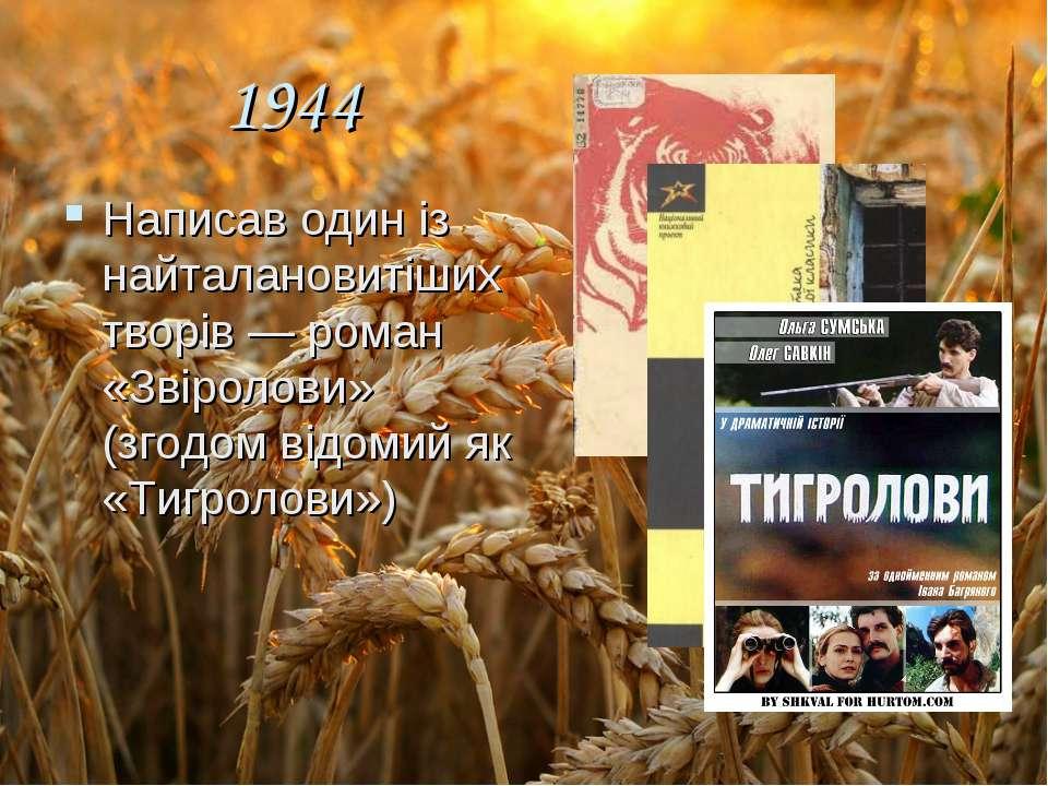 1944 Написав один із найталановитіших творів — роман «Звіролови» (згодом відо...