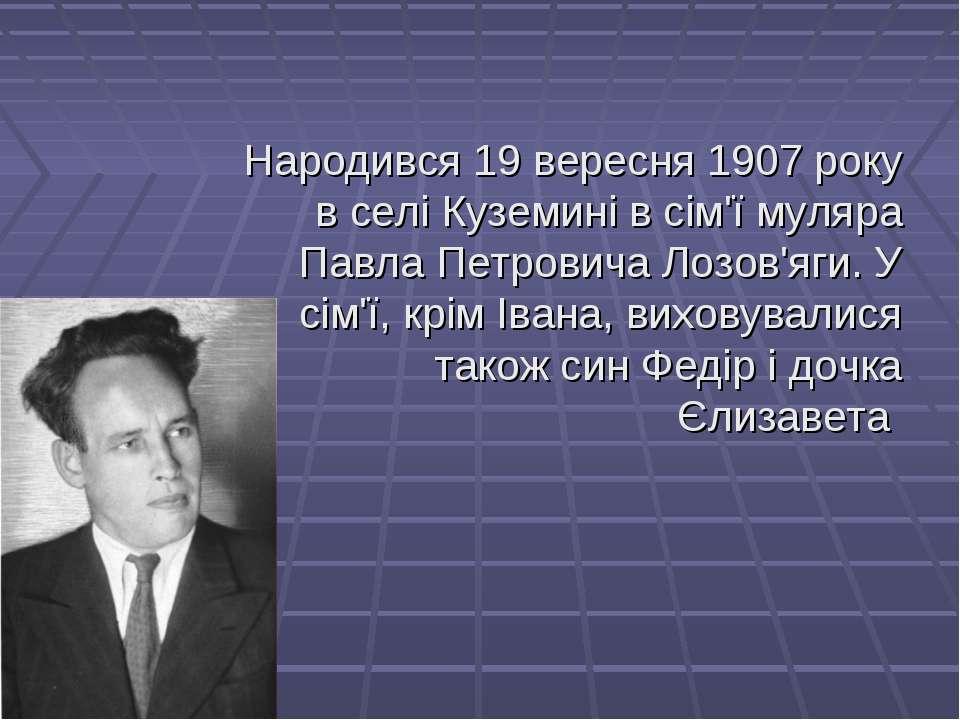 Народився 19вересня 1907 року в селі Куземині в сім'ї муляра Павла Петровича...