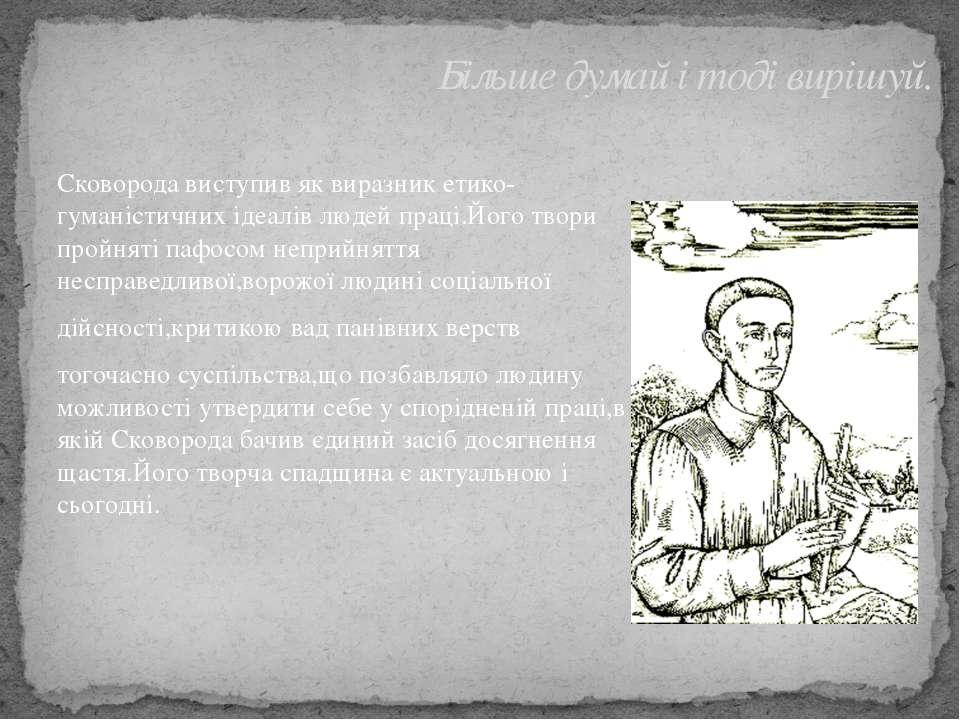 Сковорода виступив як виразник етико-гуманістичних ідеалів людей праці.Його т...