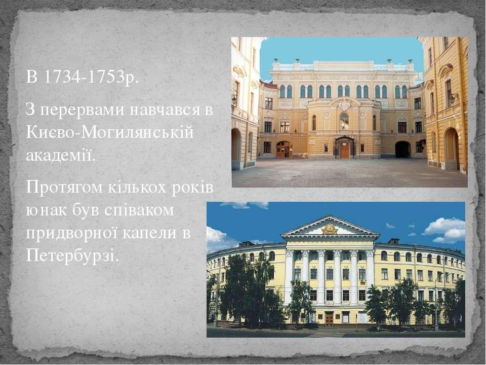 В 1734-1753р. З перервами навчався в Києво-Могилянській академії. Протягом кі...