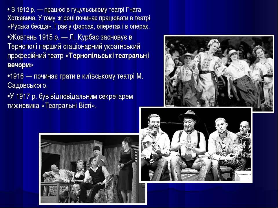 • З1912р.— працює вгуцульському театрі Гната Хоткевича. Утому жроці поч...