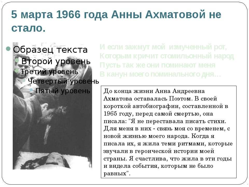 5 марта 1966 года Анны Ахматовой не стало. И если зажмут мой измученный рот, ...