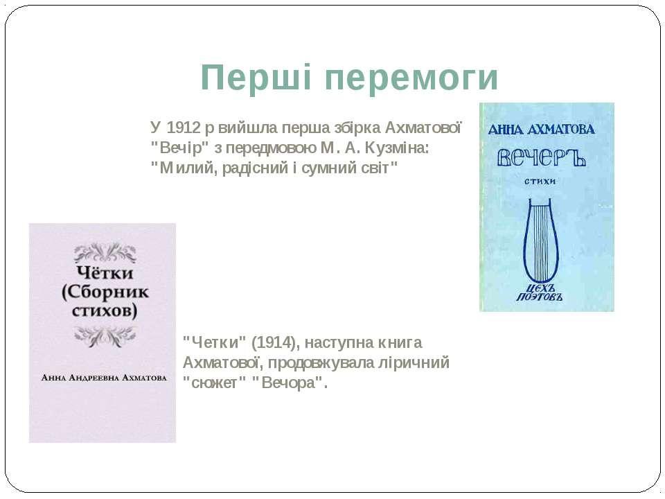 """Перші перемоги У 1912 р вийшла перша збірка Ахматової """"Вечір"""" з передмовою М...."""