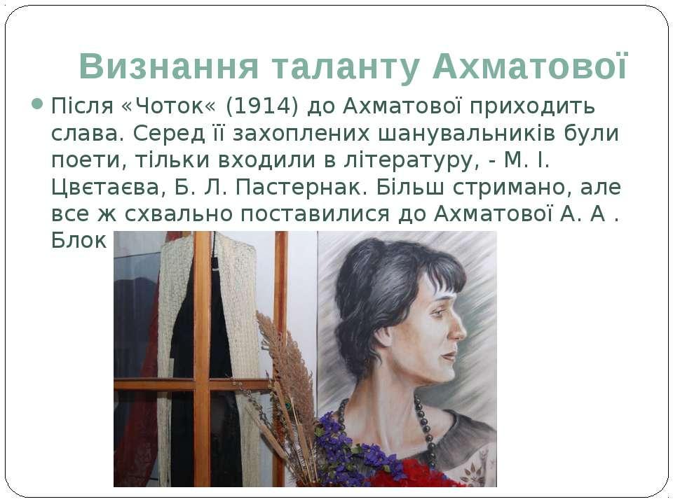 Визнання таланту Ахматової Після «Чоток« (1914) до Ахматової приходить слава....