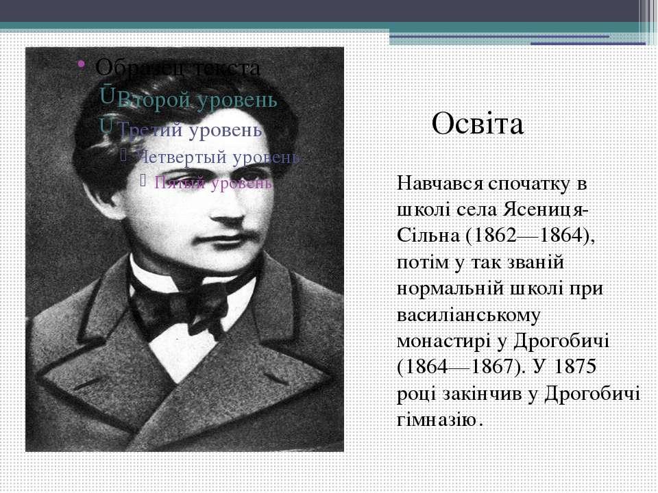 Навчався спочатку в школі села Ясениця-Сільна (1862—1864), потім у так званій...
