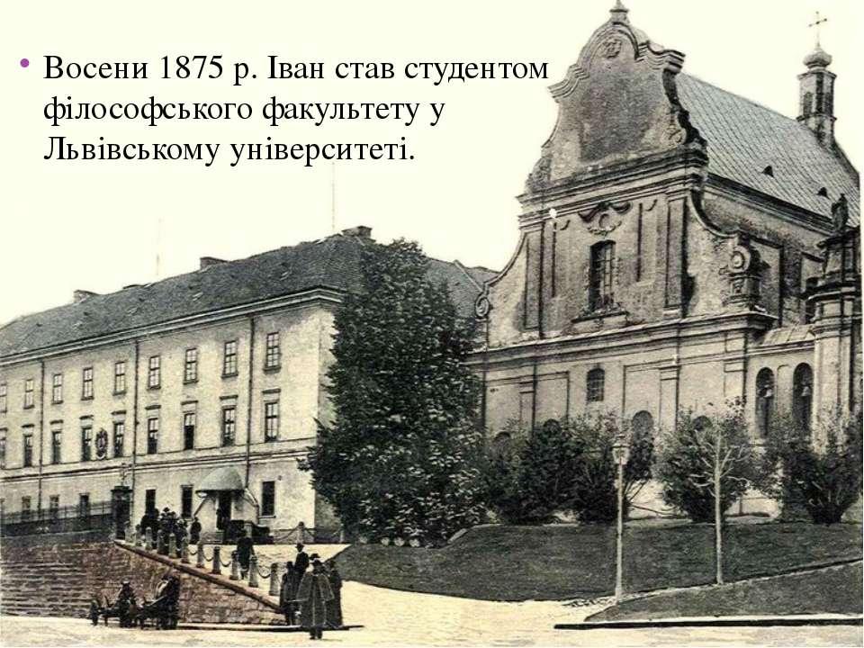 Восени 1875 р. Іван став студентом філософського факультету у Львівському уні...