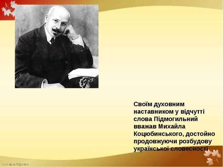 Своїм духовним наставником у відчутті слова Підмогильний вважав Михайла Коцюб...