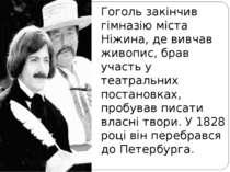 Гоголь закінчив гімназію міста Ніжина, де вивчав живопис, брав участь у театр...