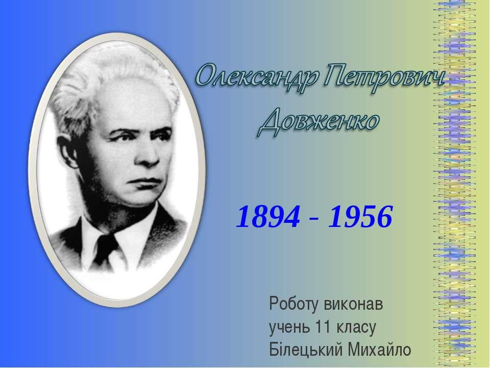 1894 - 1956 Роботу виконав учень 11 класу Білецький Михайло