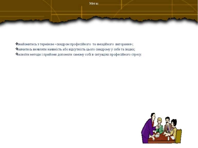 Мета: ознайомитись з терміном «синдром професійного та емоційного вигорання»;...
