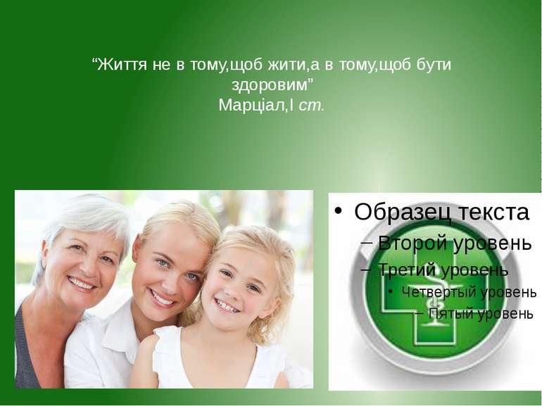 """""""Життя не в тому,щоб жити,а в тому,щоб бути здоровим"""" Марціал,І ст."""