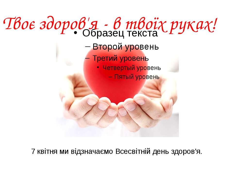 7 квітня ми відзначаємо Всесвітній день здоров'я. Твоє здоров'я - в твоїх руках!