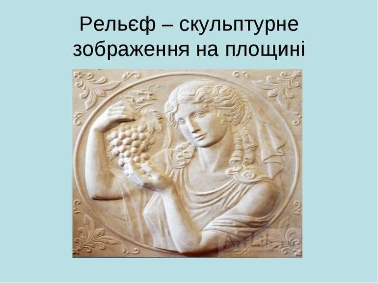 Рельєф – скульптурне зображення на площині