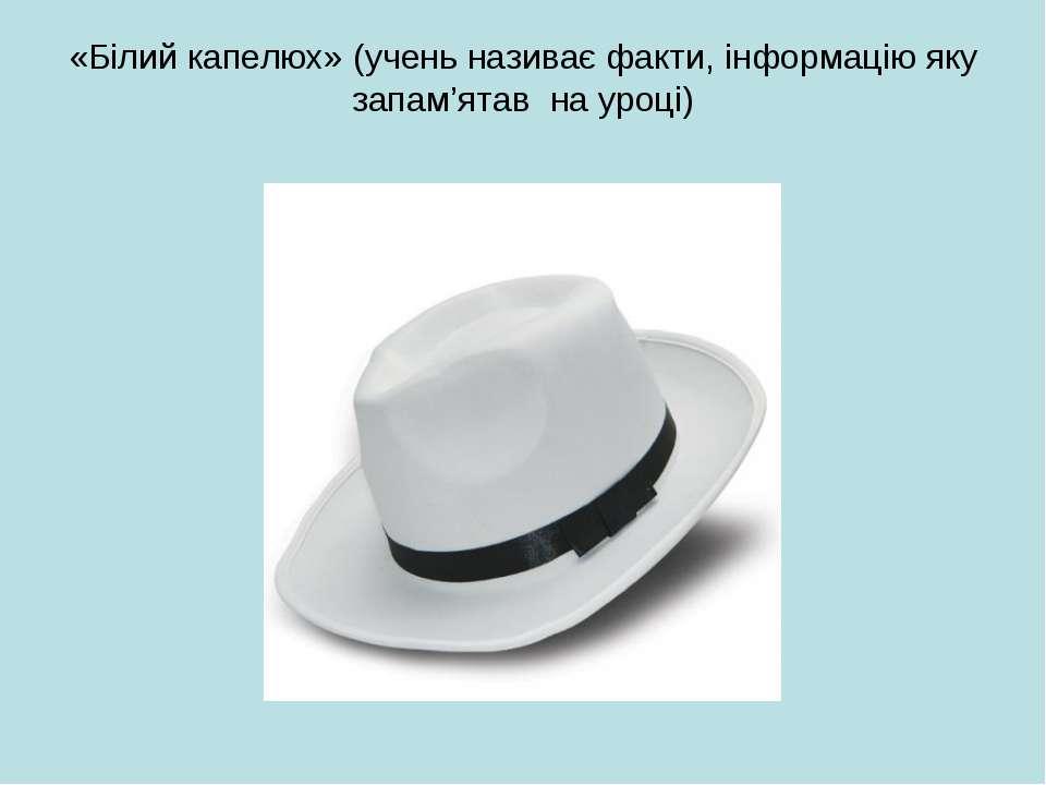 «Білий капелюх» (учень називає факти, інформацію яку запам'ятав на уроці)