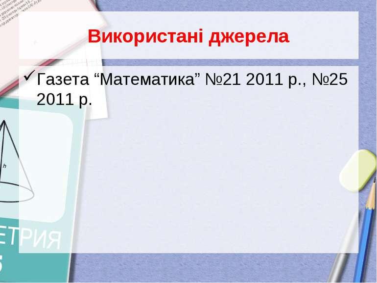 """Використані джерела Газета """"Математика"""" №21 2011 р., №25 2011 р."""