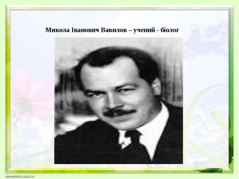 Микола Іванович Вавилов – учений - біолог