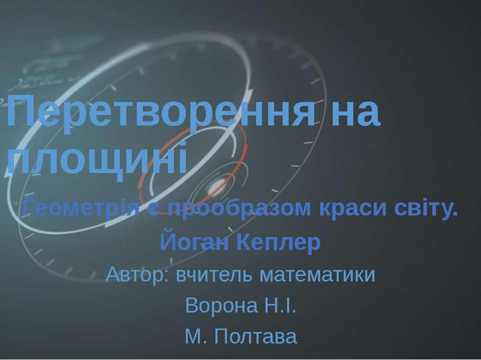 Перетворення на площині Геометрія є прообразом краси світу. Йоган Кеплер Авто...