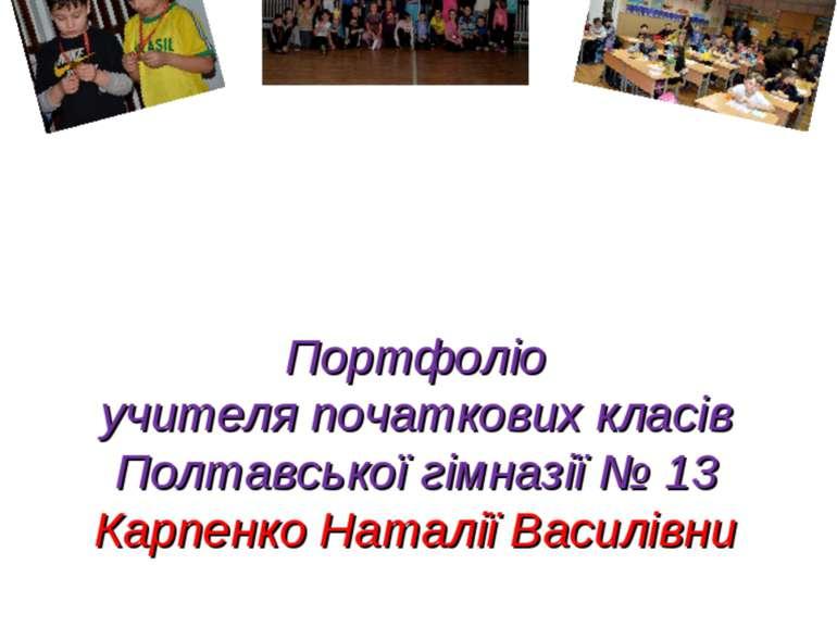 Портфоліо учителя початкових класів Полтавської гімназії № 13 Карпенко Наталі...