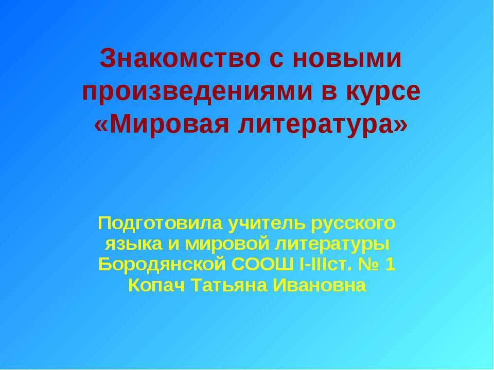 Знакомство с новыми произведениями в курсе «Мировая литература» Подготовила у...