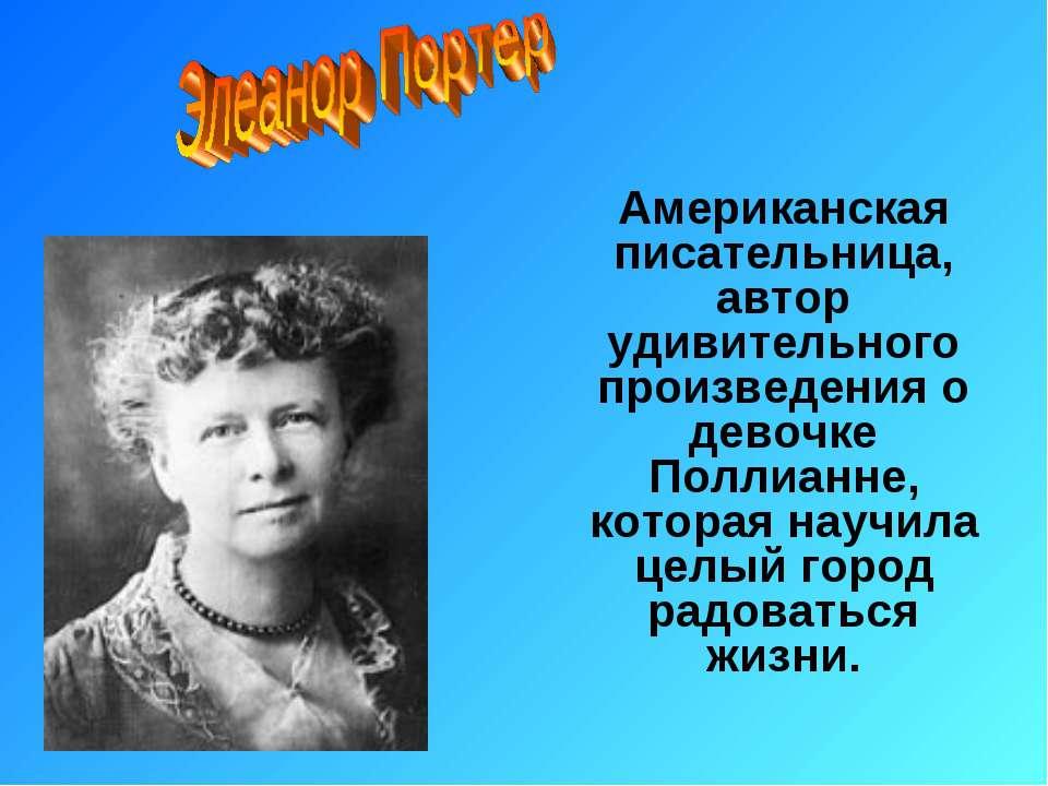Американская писательница, автор удивительного произведения о девочке Поллиан...