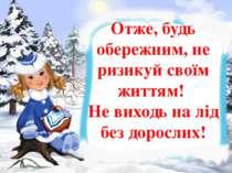 Отже, будь обережним, не ризикуй своїм життям! Не виходь на лід без дорослих!