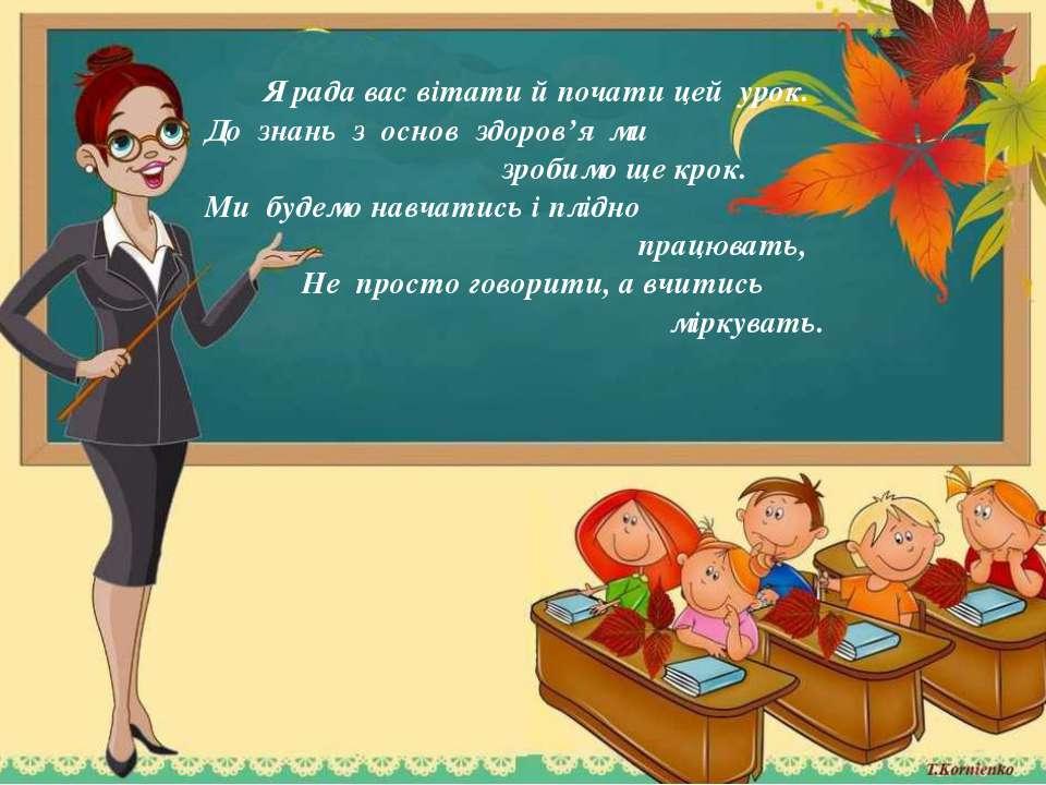 Я рада вас вітати й почати цей урок. До знань з основ здоров'я ми зробимо ще ...