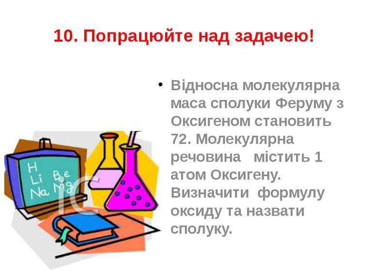 10. Попрацюйте над задачею! Відносна молекулярна маса сполуки Феруму з Оксиге...
