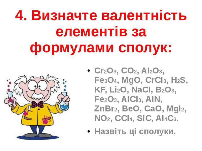 4. Визначте валентність елементів за формулами сполук: Cr2O3, CO2, AI2O3, Fe3...