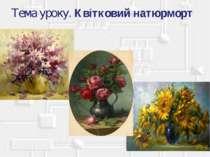 Тема уроку. Квітковий натюрморт