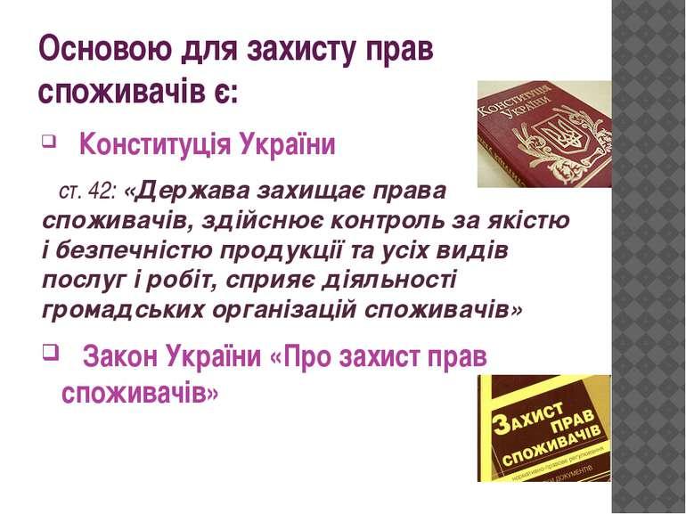 Основою для захисту прав споживачів є: Конституція України ст. 42: «Держава з...