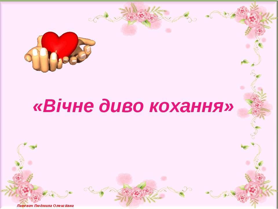 «Вічне диво кохання» Ланевич Людмила Олексіївна