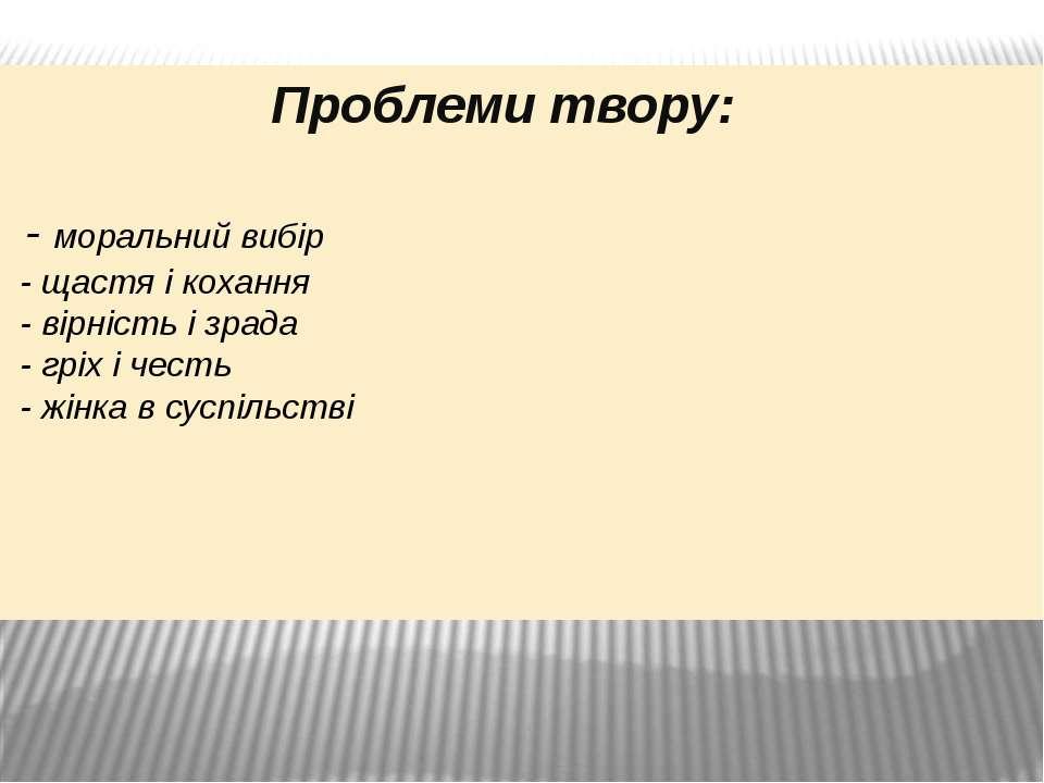 Проблеми твору: - моральний вибір - щастя і кохання - вірність і зрада - гріх...