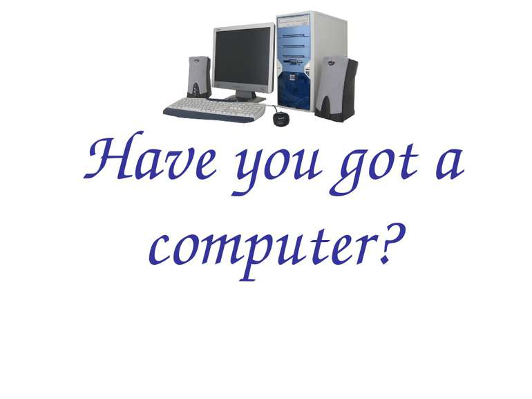 Have you got a computer?