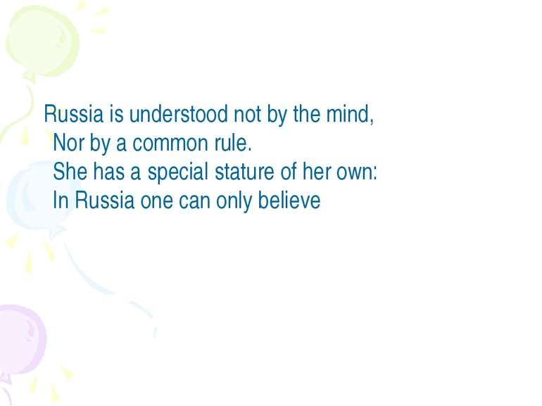 Russia is understood not by the mind, Nor by a common rule. She has a speci...