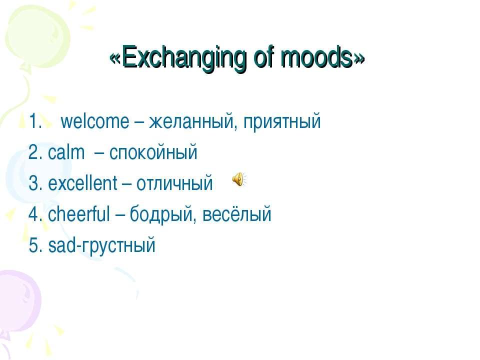 «Exchanging of moods» welcome – желанный, приятный 2. calm – спокойный 3. e...