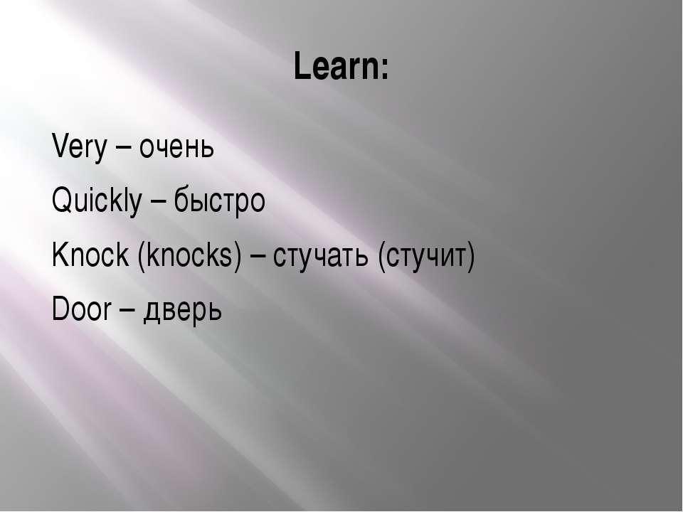 Learn: Very – очень Quickly – быстро Knock (knocks) – стучать (стучит) Door –...