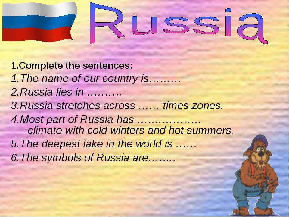 1.Complete the sentences: 1.The name of our country is……… 2.Russia lies in ……...