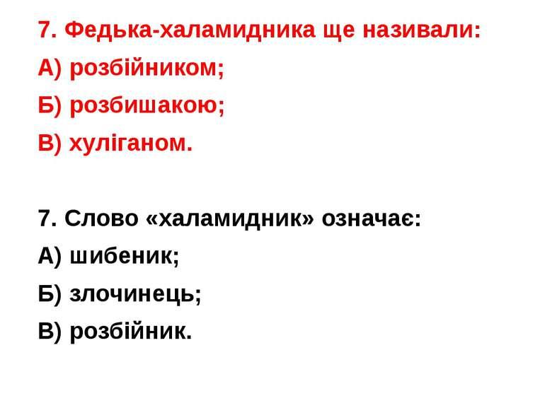 7. Федька-халамидника ще називали: А) розбійником; Б) розбишакою; В) хулігано...