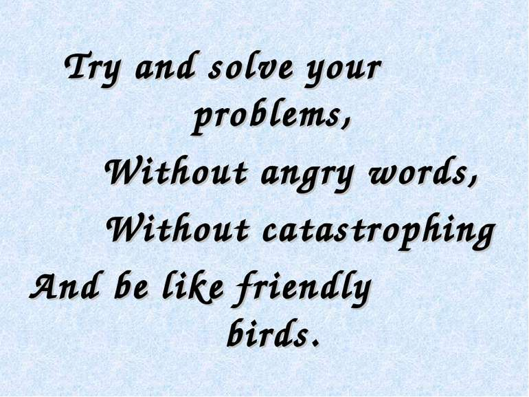 Try and solve your problems, Without angry words, Without catastrophing And b...