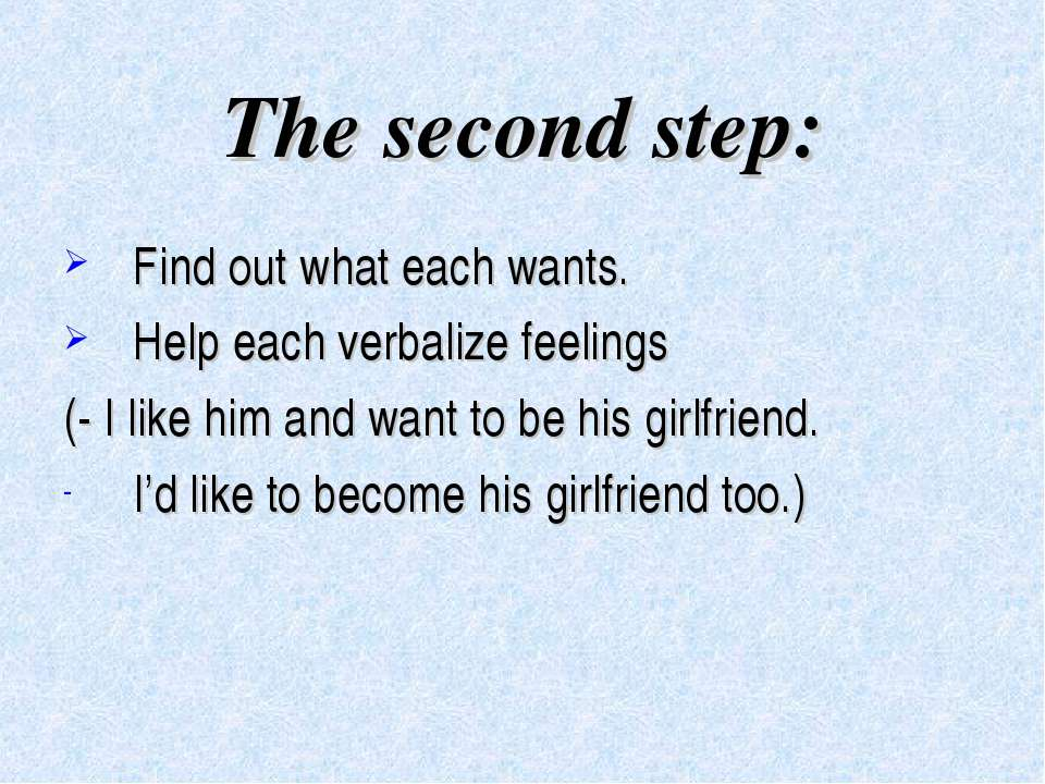 The second step: Find out what each wants. Help each verbalize feelings (- I ...