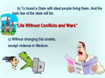b) To found a State with ideal people living there. And the main law of the s...