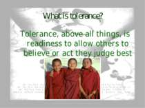 What is tolerance? Tolerance, above all things, is readiness to allow others ...