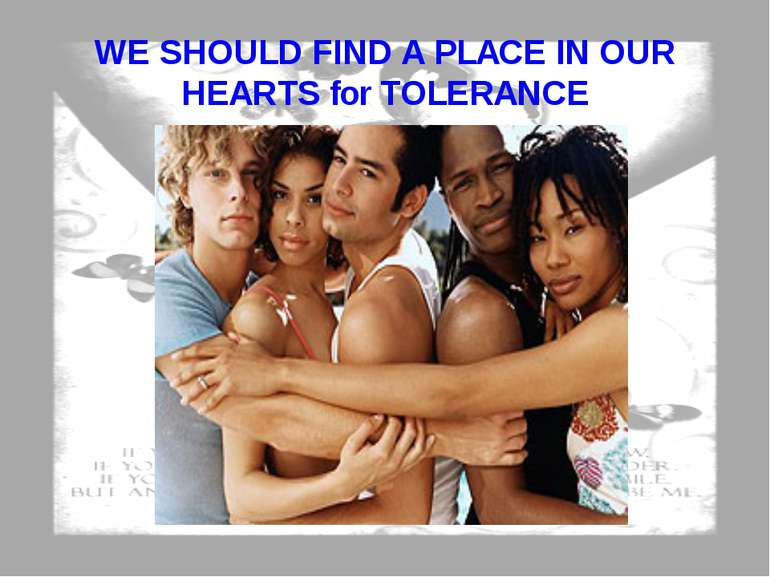 WE SHOULD FIND A PLACE IN OUR HEARTS for TOLERANCE