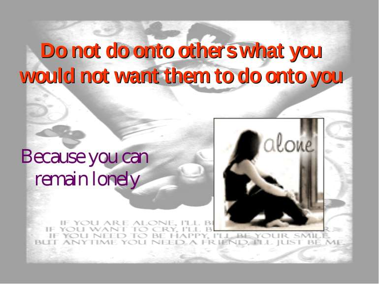 Do not do onto others what you would not want them to do onto you Because you...