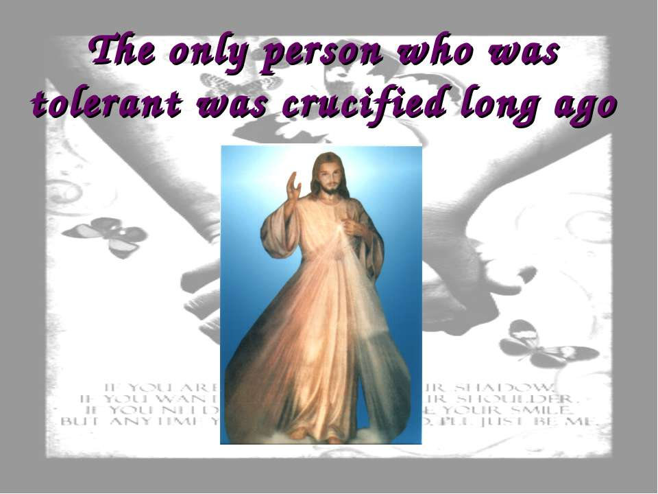The only person who was tolerant was crucified long ago